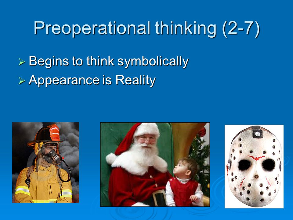 Preoperational thinking (2-7)  Begins to think symbolically  Appearance is Reality