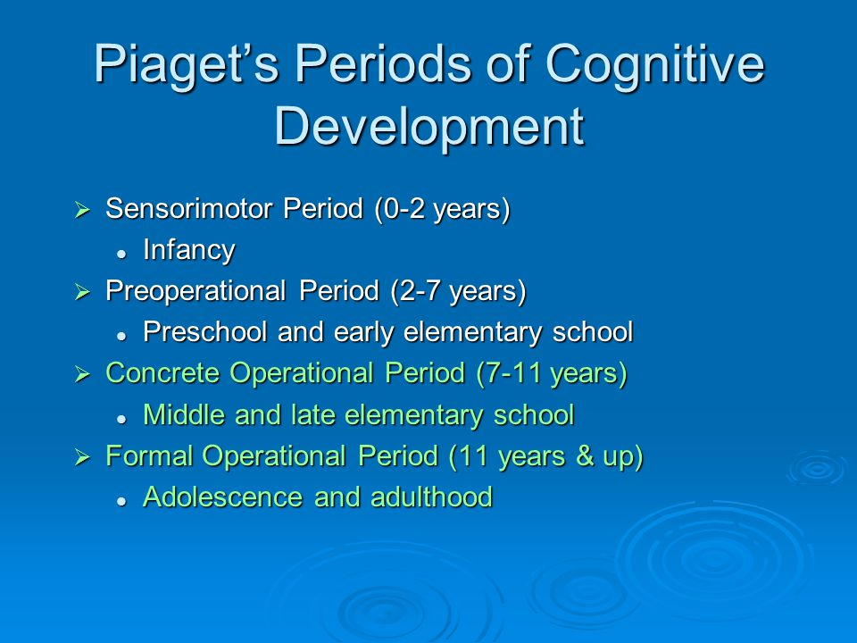 Piaget's Periods of Cognitive Development  Sensorimotor Period (0-2 years) Infancy Infancy  Preoperational Period (2-7 years) Preschool and early el