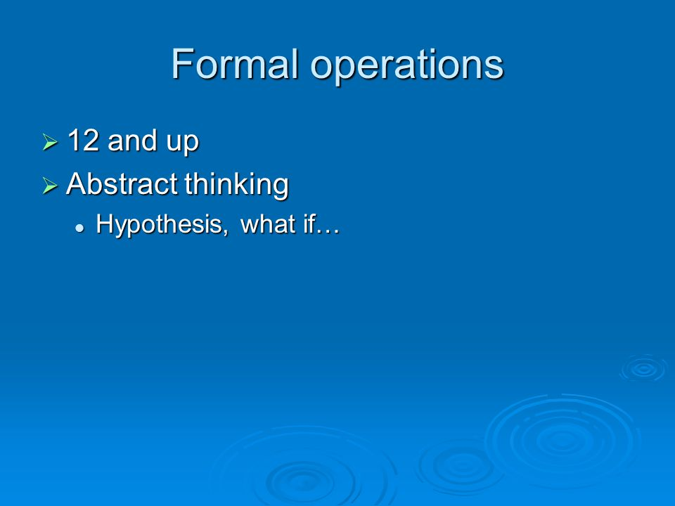 Formal operations  12 and up  Abstract thinking Hypothesis, what if… Hypothesis, what if…
