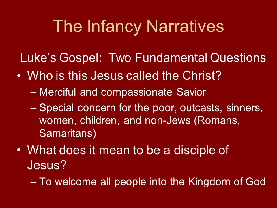 The Infancy Narratives Luke's Gospel: Two Fundamental Questions Who is this Jesus called the Christ.