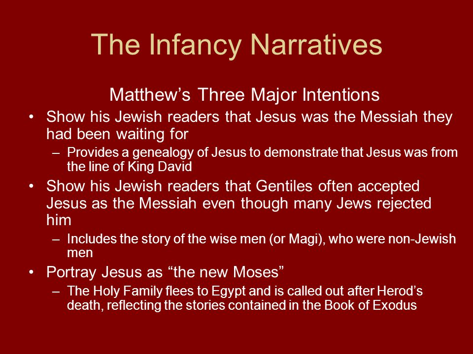 The Infancy Narratives Matthew's Three Major Intentions Show his Jewish readers that Jesus was the Messiah they had been waiting for –Provides a genealogy of Jesus to demonstrate that Jesus was from the line of King David Show his Jewish readers that Gentiles often accepted Jesus as the Messiah even though many Jews rejected him –Includes the story of the wise men (or Magi), who were non-Jewish men Portray Jesus as the new Moses –The Holy Family flees to Egypt and is called out after Herod's death, reflecting the stories contained in the Book of Exodus