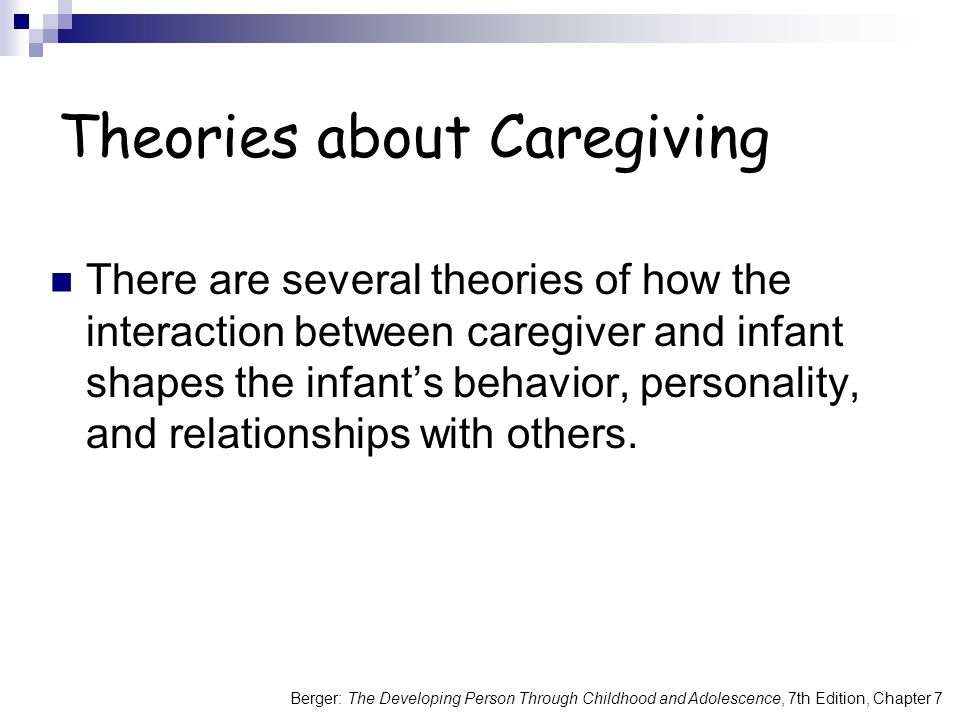 Berger: The Developing Person Through Childhood and Adolescence, 7th Edition, Chapter 7 Theories about Caregiving There are several theories of how the interaction between caregiver and infant shapes the infant's behavior, personality, and relationships with others.