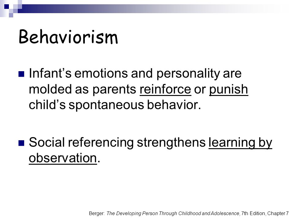 Berger: The Developing Person Through Childhood and Adolescence, 7th Edition, Chapter 7 Behaviorism Infant's emotions and personality are molded as parents reinforce or punish child's spontaneous behavior.