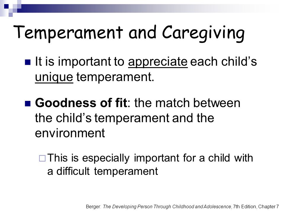Berger: The Developing Person Through Childhood and Adolescence, 7th Edition, Chapter 7 Temperament and Caregiving It is important to appreciate each child's unique temperament.
