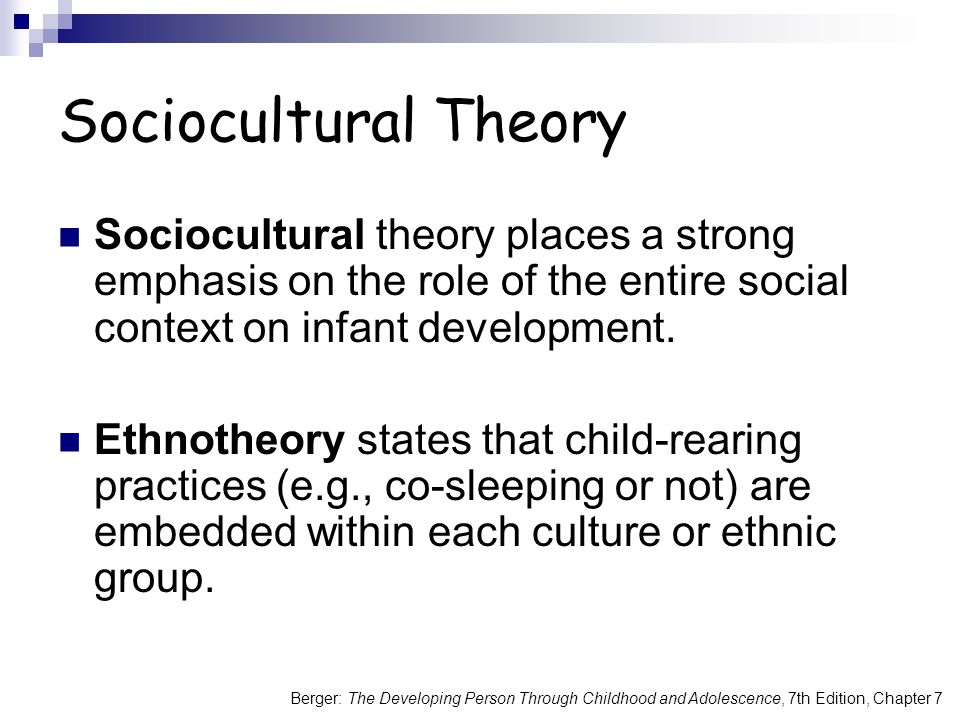 Sociocultural Theory Sociocultural theory places a strong emphasis on the role of the entire social context on infant development.