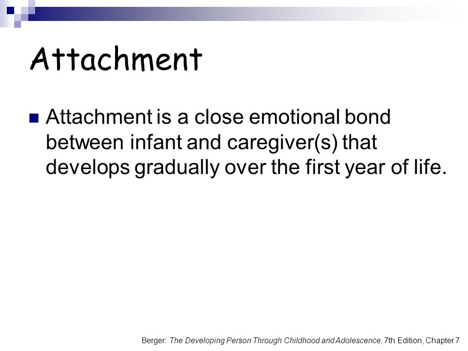 Berger: The Developing Person Through Childhood and Adolescence, 7th Edition, Chapter 7 Attachment Attachment is a close emotional bond between infant and caregiver(s) that develops gradually over the first year of life.