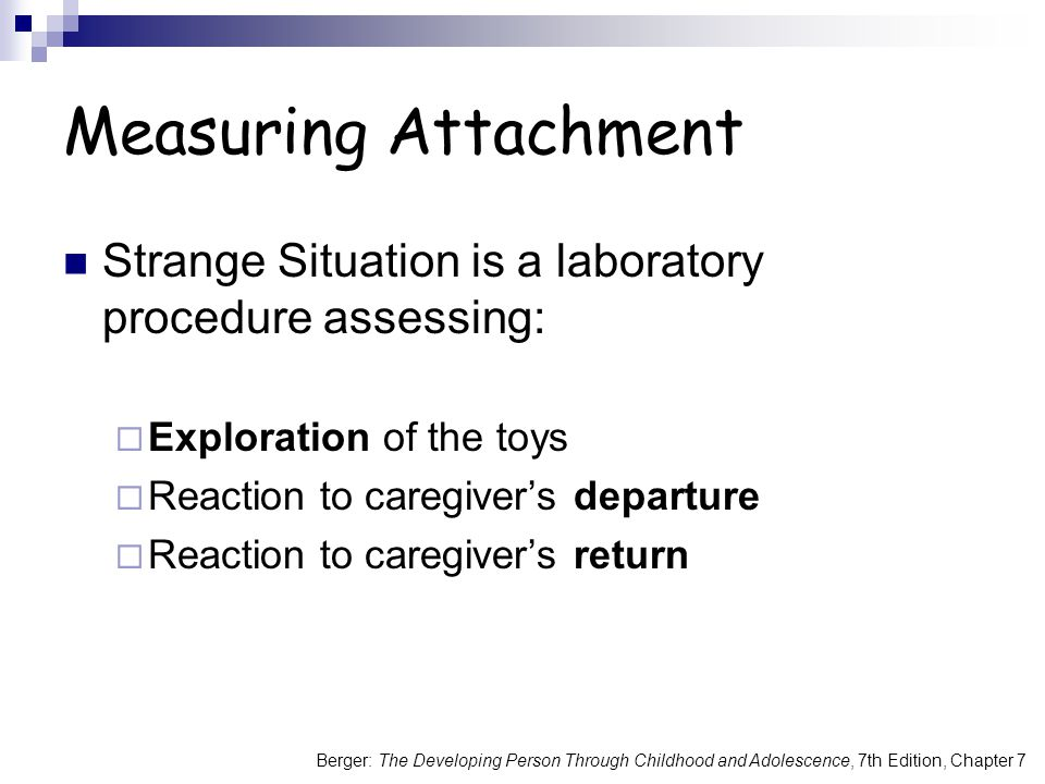 Berger: The Developing Person Through Childhood and Adolescence, 7th Edition, Chapter 7 Measuring Attachment Strange Situation is a laboratory procedure assessing:  Exploration of the toys  Reaction to caregiver's departure  Reaction to caregiver's return