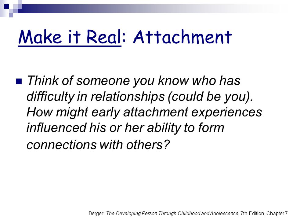 Berger: The Developing Person Through Childhood and Adolescence, 7th Edition, Chapter 7 Make it Real: Attachment Think of someone you know who has difficulty in relationships (could be you).