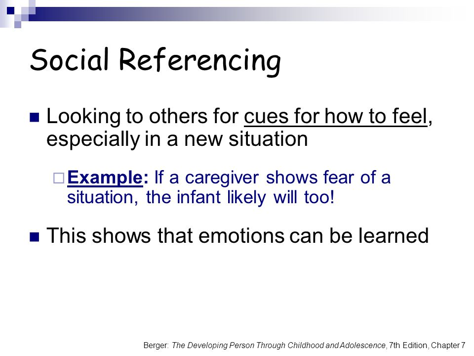 Berger: The Developing Person Through Childhood and Adolescence, 7th Edition, Chapter 7 Looking to others for cues for how to feel, especially in a new situation  Example: If a caregiver shows fear of a situation, the infant likely will too.