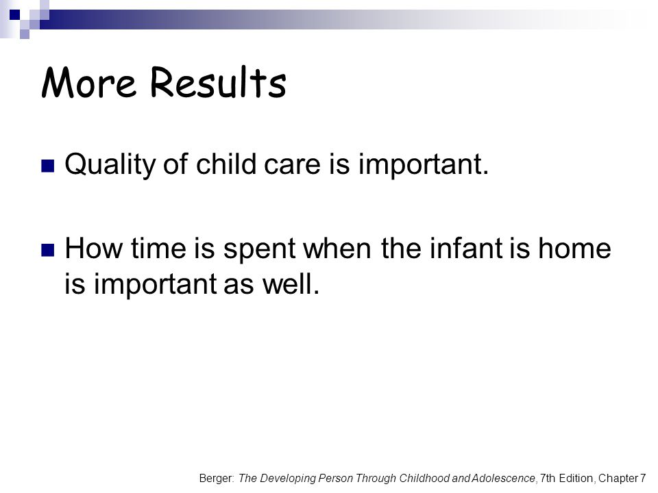 Berger: The Developing Person Through Childhood and Adolescence, 7th Edition, Chapter 7 More Results Quality of child care is important.