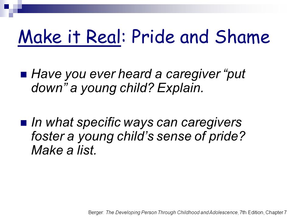 Berger: The Developing Person Through Childhood and Adolescence, 7th Edition, Chapter 7 Make it Real: Pride and Shame Have you ever heard a caregiver put down a young child.