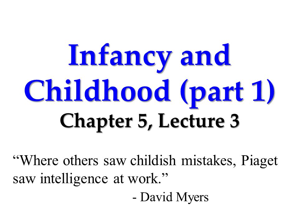 Infancy and Childhood (part 1) Chapter 5, Lecture 3 Where others saw childish mistakes, Piaget saw intelligence at work. - David Myers