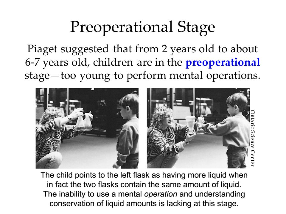 Preoperational Stage Piaget suggested that from 2 years old to about 6-7 years old, children are in the preoperational stage—too young to perform mental operations.