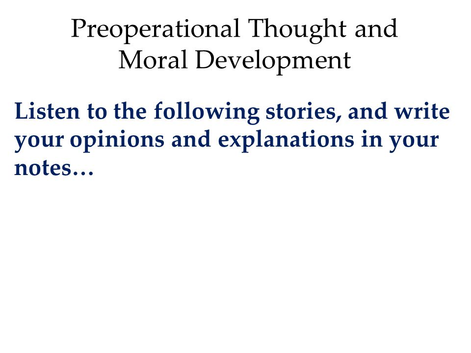 Preoperational Thought and Moral Development Listen to the following stories, and write your opinions and explanations in your notes…