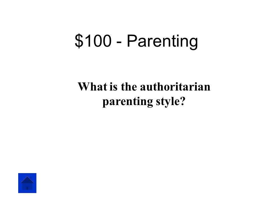 $100 - Parenting This type of parent expects their children to obey orders without question.