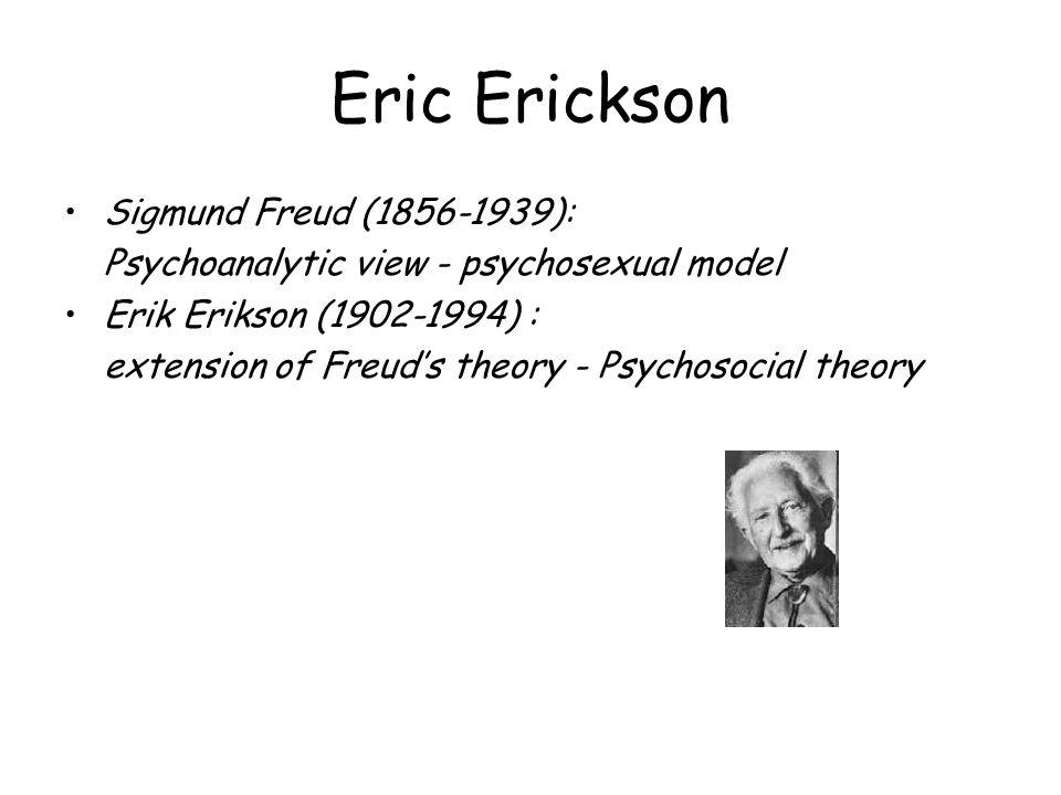 Eric Erickson Sigmund Freud (1856-1939): Psychoanalytic view - psychosexual model Erik Erikson (1902-1994) : extension of Freud's theory - Psychosocia