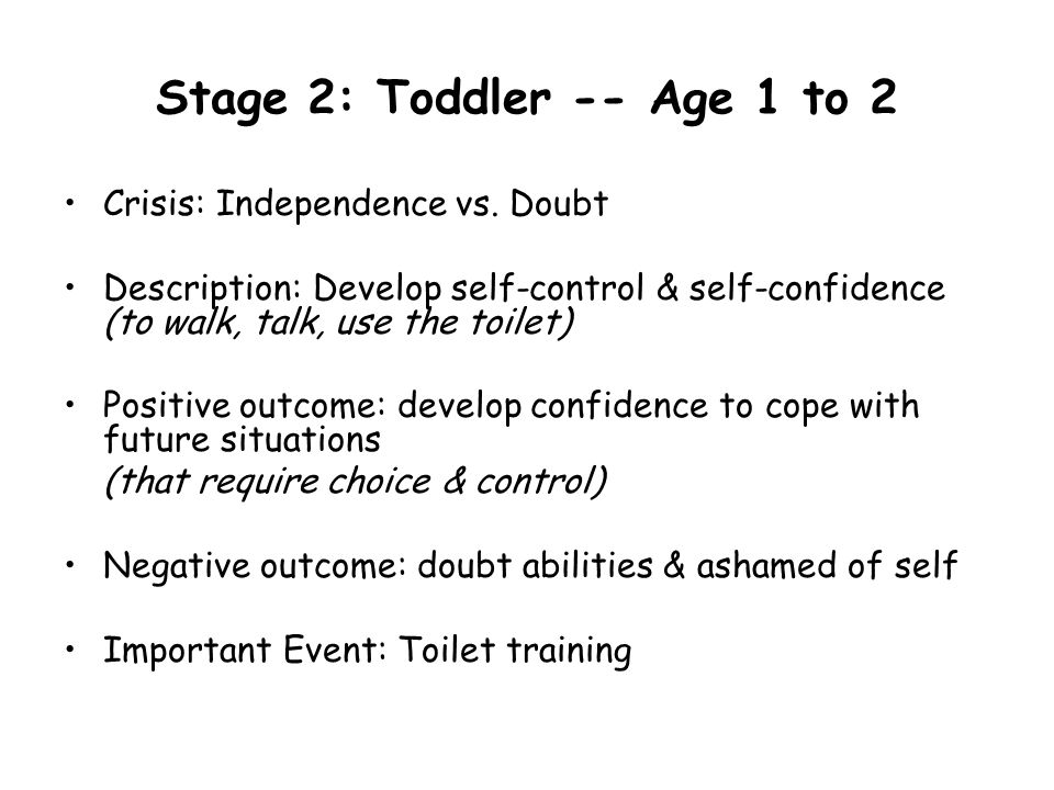 Stage 2: Toddler -- Age 1 to 2 Crisis: Independence vs. Doubt Description: Develop self-control & self-confidence (to walk, talk, use the toilet) Posi