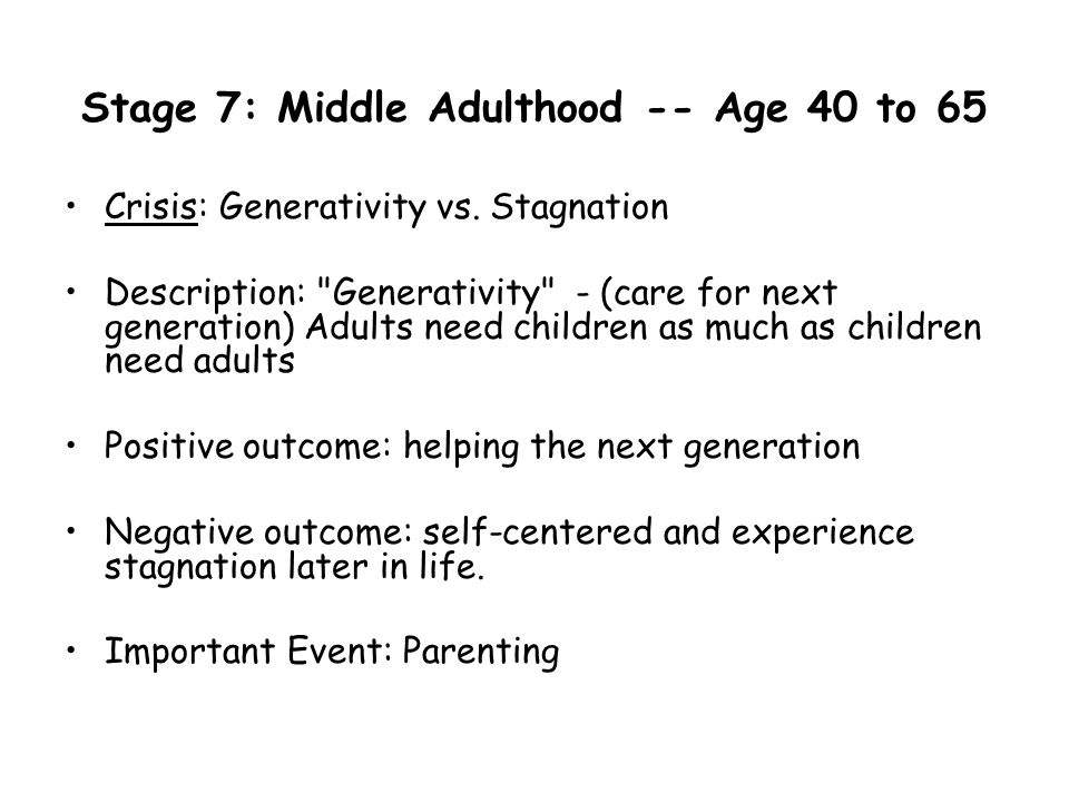 Stage 7: Middle Adulthood -- Age 40 to 65 Crisis: Generativity vs. Stagnation Description: