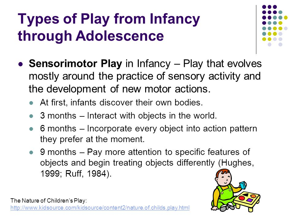 Types of Play from Infancy through Adolescence Sensorimotor Play in Infancy – Play that evolves mostly around the practice of sensory activity and the development of new motor actions.