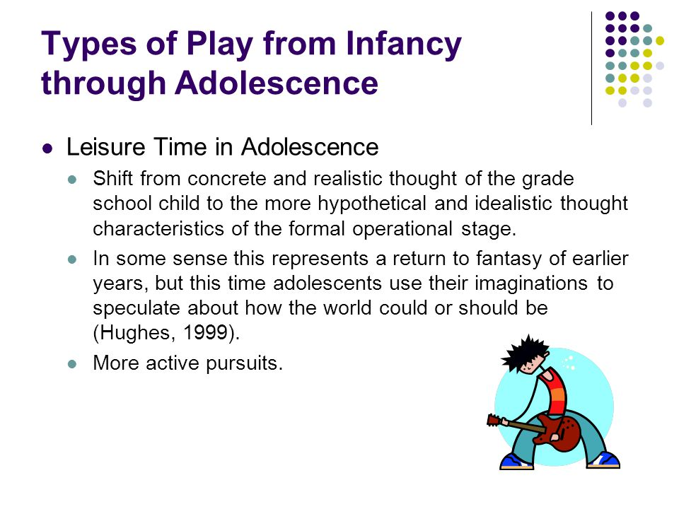 Types of Play from Infancy through Adolescence Leisure Time in Adolescence Shift from concrete and realistic thought of the grade school child to the more hypothetical and idealistic thought characteristics of the formal operational stage.