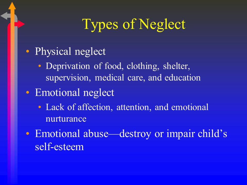 Types of Neglect Physical neglect Deprivation of food, clothing, shelter, supervision, medical care, and education Emotional neglect Lack of affection, attention, and emotional nurturance Emotional abuse—destroy or impair child's self-esteem