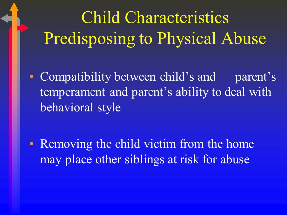 Child Characteristics Predisposing to Physical Abuse Compatibility between child's and parent's temperament and parent's ability to deal with behavioral style Removing the child victim from the home may place other siblings at risk for abuse
