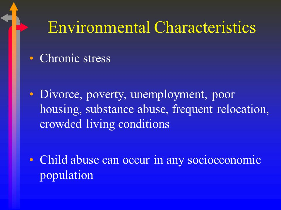 Environmental Characteristics Chronic stress Divorce, poverty, unemployment, poor housing, substance abuse, frequent relocation, crowded living conditions Child abuse can occur in any socioeconomic population