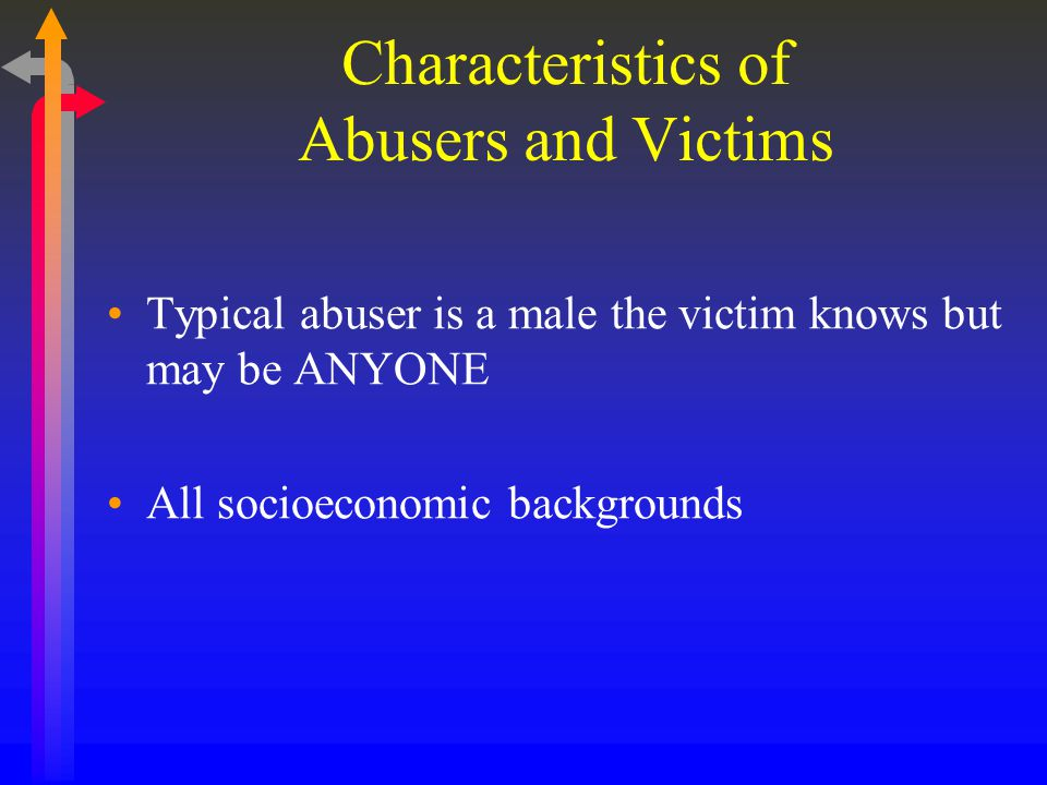 Characteristics of Abusers and Victims Typical abuser is a male the victim knows but may be ANYONE All socioeconomic backgrounds