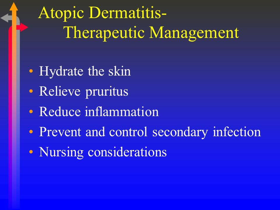 Therapeutic Management Hydrate the skin Relieve pruritus Reduce inflammation Prevent and control secondary infection Nursing considerations Atopic Dermatitis-