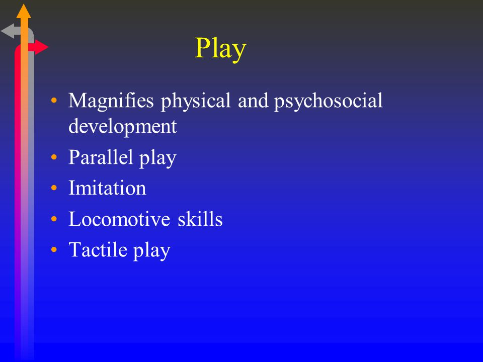 Play Magnifies physical and psychosocial development Parallel play Imitation Locomotive skills Tactile play