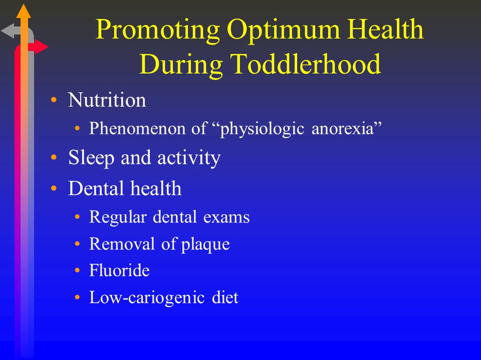 Promoting Optimum Health During Toddlerhood Nutrition Phenomenon of physiologic anorexia Sleep and activity Dental health Regular dental exams Removal of plaque Fluoride Low-cariogenic diet