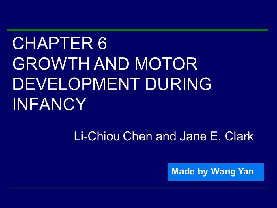CHAPTER 6 GROWTH AND MOTOR DEVELOPMENT DURING INFANCY Li-Chiou Chen and Jane E. Clark Made by Wang Yan
