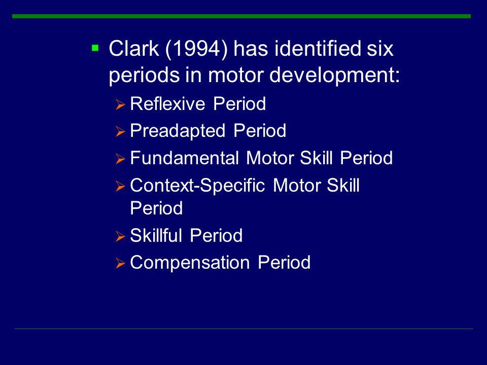  Clark (1994) has identified six periods in motor development:  Reflexive Period  Preadapted Period  Fundamental Motor Skill Period  Context-Spec
