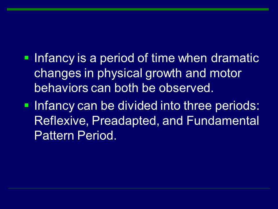  Infancy is a period of time when dramatic changes in physical growth and motor behaviors can both be observed.  Infancy can be divided into three p