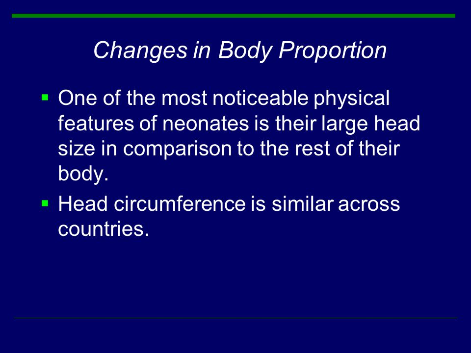 Changes in Body Proportion  One of the most noticeable physical features of neonates is their large head size in comparison to the rest of their body