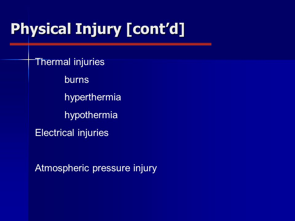 Physical Injury [cont'd] Thermal injuries burns hyperthermia hypothermia Electrical injuries Atmospheric pressure injury