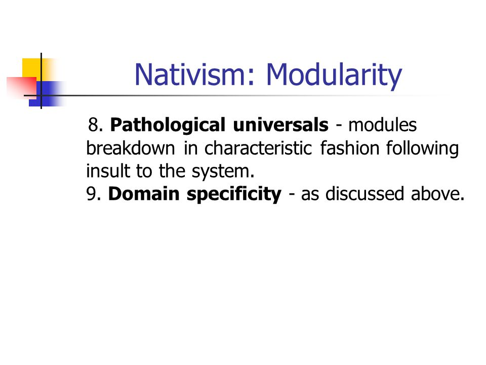 Nativism: Modularity 8. Pathological universals - modules breakdown in characteristic fashion following insult to the system. 9. Domain specificity -