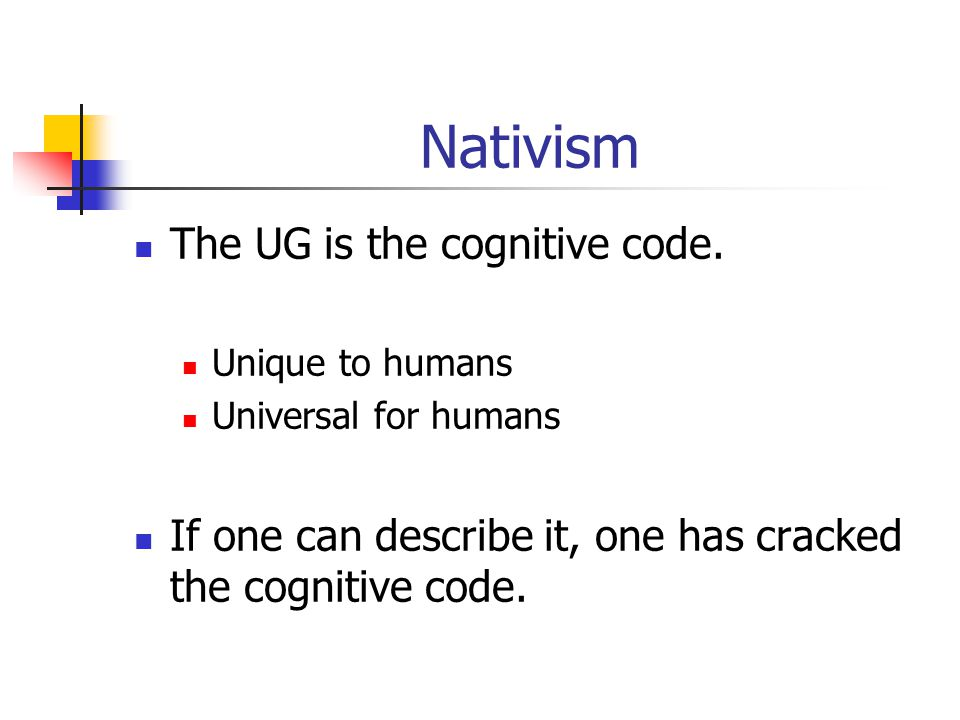 Nativism The UG is the cognitive code. Unique to humans Universal for humans If one can describe it, one has cracked the cognitive code.