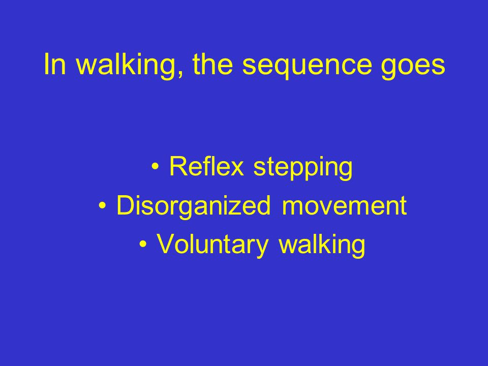 In walking, the sequence goes Reflex stepping Disorganized movement Voluntary walking