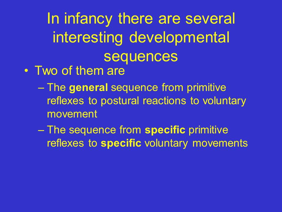 In infancy there are several interesting developmental sequences Two of them are –The general sequence from primitive reflexes to postural reactions to voluntary movement –The sequence from specific primitive reflexes to specific voluntary movements