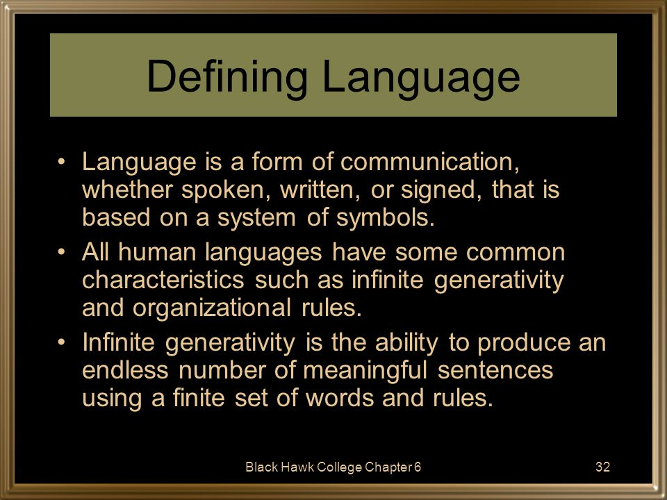 Black Hawk College Chapter 633 How Language Develops First few months of life - infants startle to sharp noises 3-6 months - begin to show an interest in sounds, respond to voices 6-9 months - babbling begins (goo-goo) due to biological maturation; infants also begin to understand their first words Early communication is in the form of pragmatics to get attention: –making or breaking eye contact –vocalizing sounds –performing manual actions such as pointing 10-15 months - the infant utters its first word