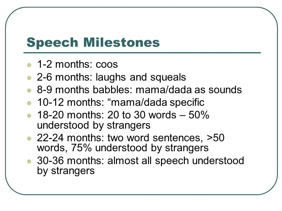 "Speech Milestones 1-2 months: coos 2-6 months: laughs and squeals 8-9 months babbles: mama/dada as sounds 10-12 months: ""mama/dada specific 18-20 mont"