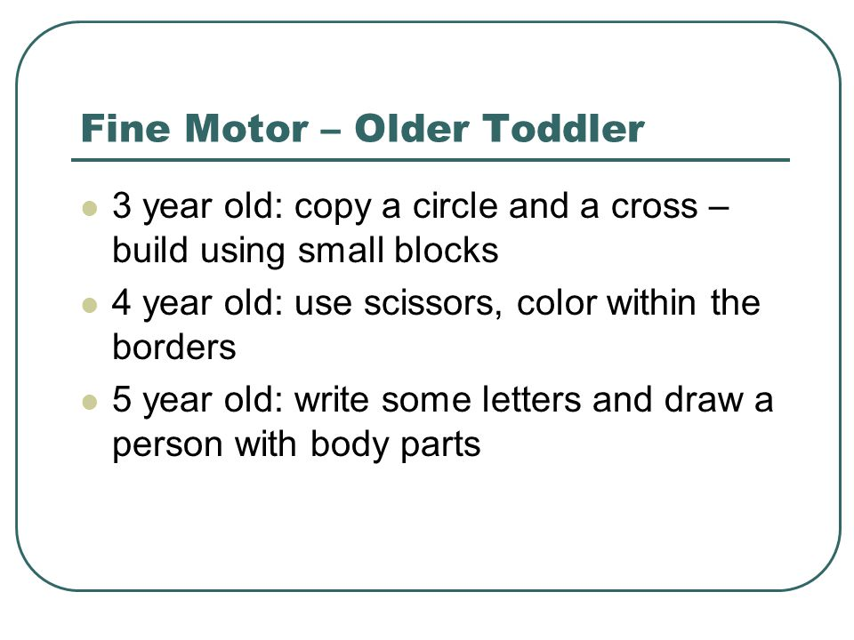 Fine Motor – Older Toddler 3 year old: copy a circle and a cross – build using small blocks 4 year old: use scissors, color within the borders 5 year