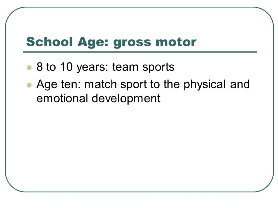 School Age: gross motor 8 to 10 years: team sports Age ten: match sport to the physical and emotional development