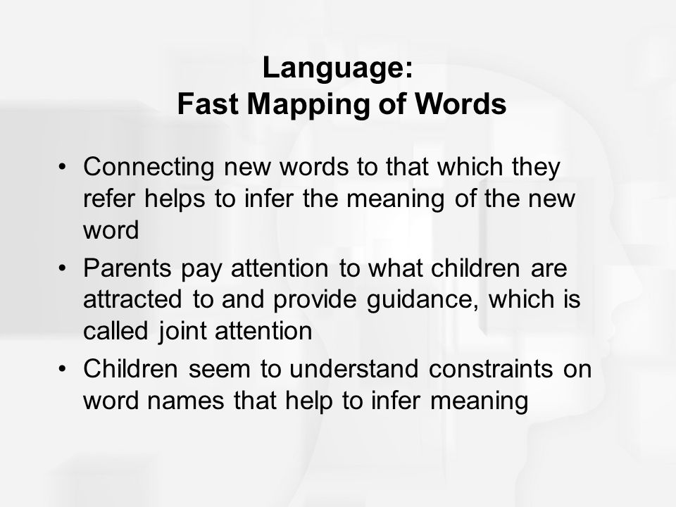 Language: Fast Mapping of Words Connecting new words to that which they refer helps to infer the meaning of the new word Parents pay attention to what