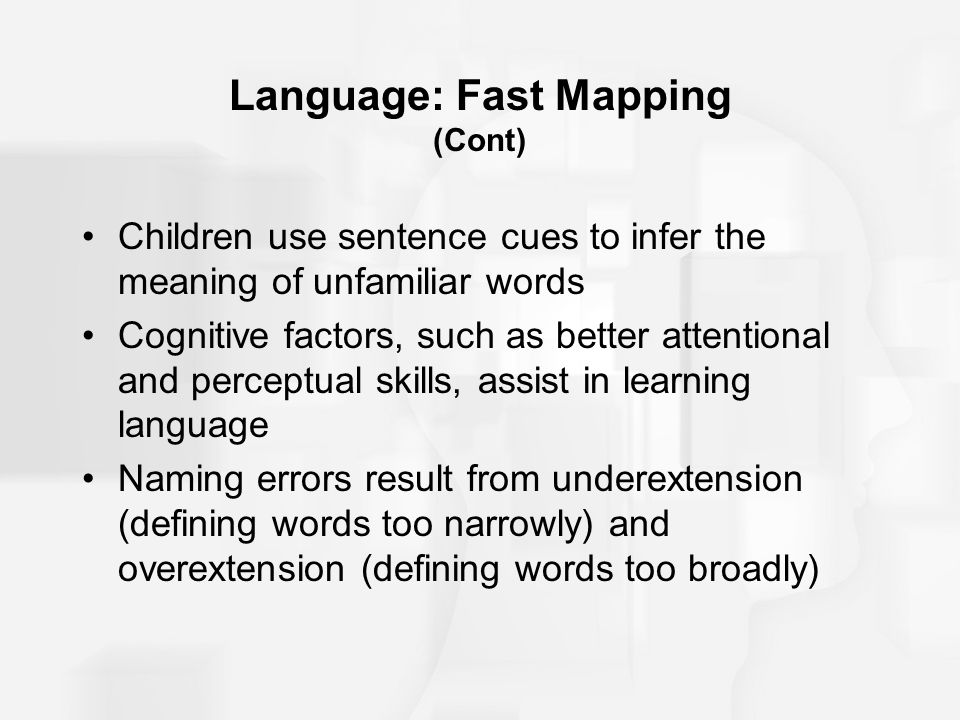 Language: Fast Mapping (Cont) Children use sentence cues to infer the meaning of unfamiliar words Cognitive factors, such as better attentional and pe