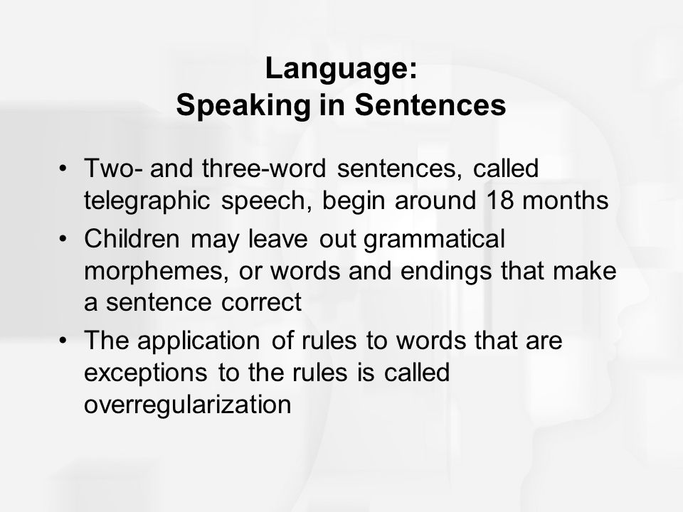 Language: Speaking in Sentences Two- and three-word sentences, called telegraphic speech, begin around 18 months Children may leave out grammatical mo