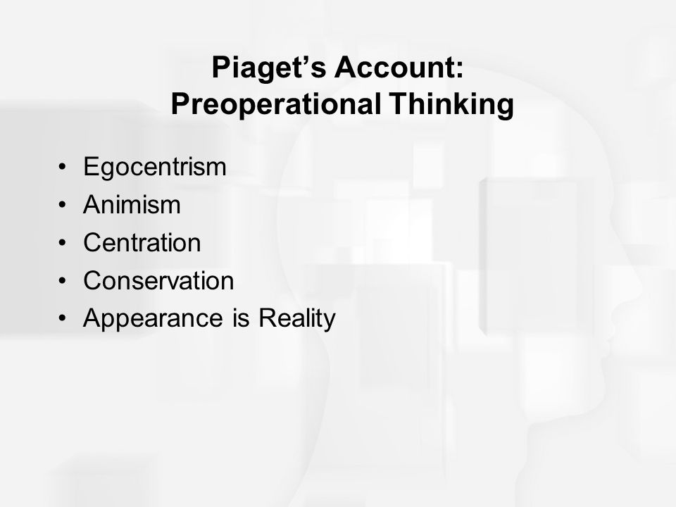 Piaget's Account: Preoperational Thinking Egocentrism Animism Centration Conservation Appearance is Reality