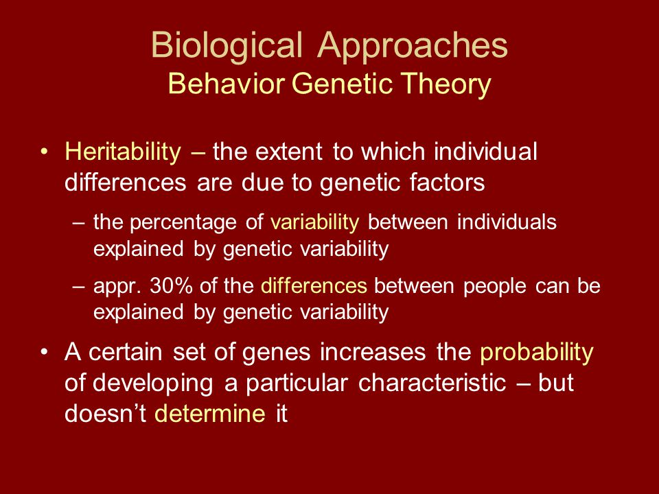 Biological Approaches Behavior Genetic Theory Heritability – the extent to which individual differences are due to genetic factors –the percentage of variability between individuals explained by genetic variability –appr.