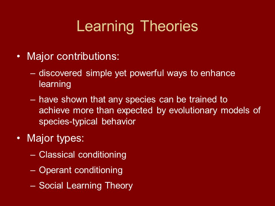 Learning Theories Major contributions: –discovered simple yet powerful ways to enhance learning –have shown that any species can be trained to achieve more than expected by evolutionary models of species-typical behavior Major types: –Classical conditioning –Operant conditioning –Social Learning Theory